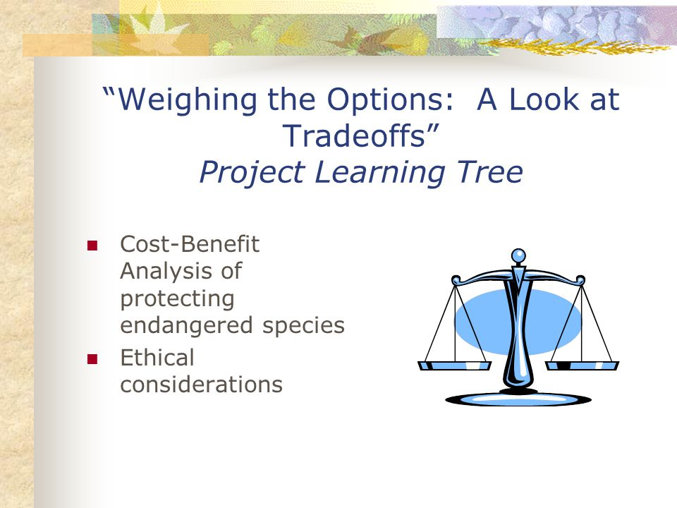 Weighing the Options: A Look at Tradeoffs Project Learning Tree Cost-Benefit Analysis of protecting endangered species Ethical considerations