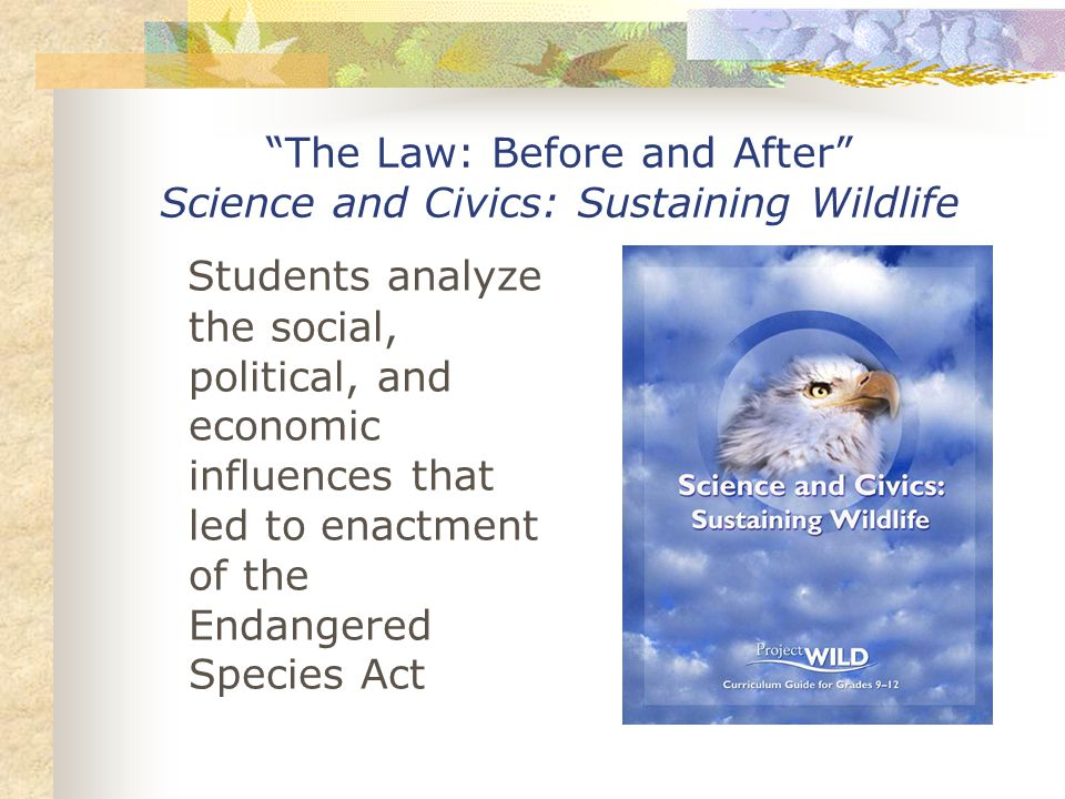 The Law: Before and After Science and Civics: Sustaining Wildlife Students analyze the social, political, and economic influences that led to enactment of the Endangered Species Act