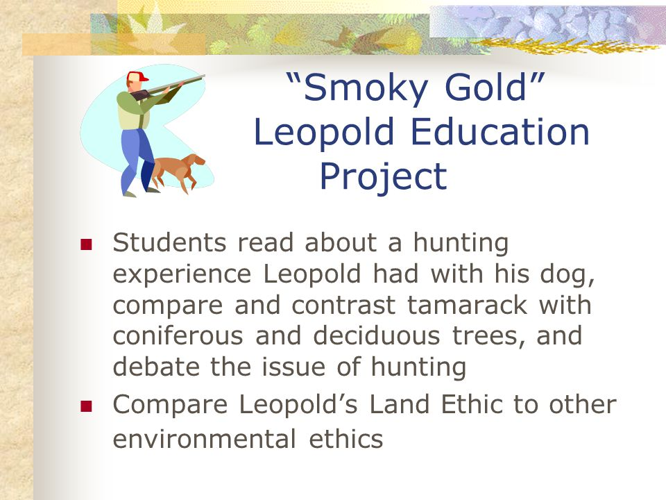 Smoky Gold Leopold Education Project Students read about a hunting experience Leopold had with his dog, compare and contrast tamarack with coniferous and deciduous trees, and debate the issue of hunting Compare Leopold's Land Ethic to other environmental ethics