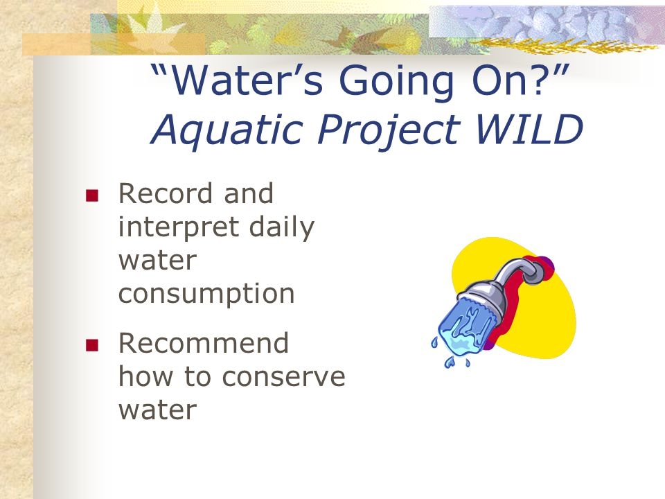 Water's Going On Aquatic Project WILD Record and interpret daily water consumption Recommend how to conserve water