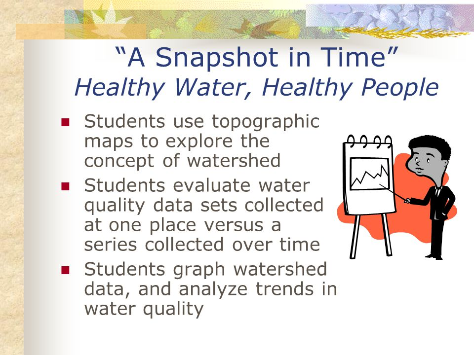A Snapshot in Time Healthy Water, Healthy People Students use topographic maps to explore the concept of watershed Students evaluate water quality data sets collected at one place versus a series collected over time Students graph watershed data, and analyze trends in water quality