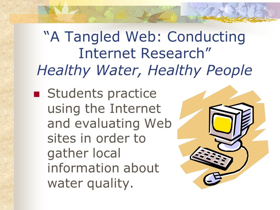 A Tangled Web: Conducting Internet Research Healthy Water, Healthy People Students practice using the Internet and evaluating Web sites in order to gather local information about water quality.