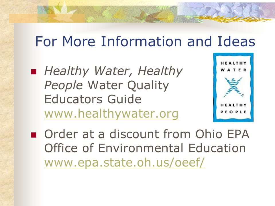 For More Information and Ideas Healthy Water, Healthy People Water Quality Educators Guide www.healthywater.org www.healthywater.org Order at a discount from Ohio EPA Office of Environmental Education www.epa.state.oh.us/oeef/ www.epa.state.oh.us/oeef/