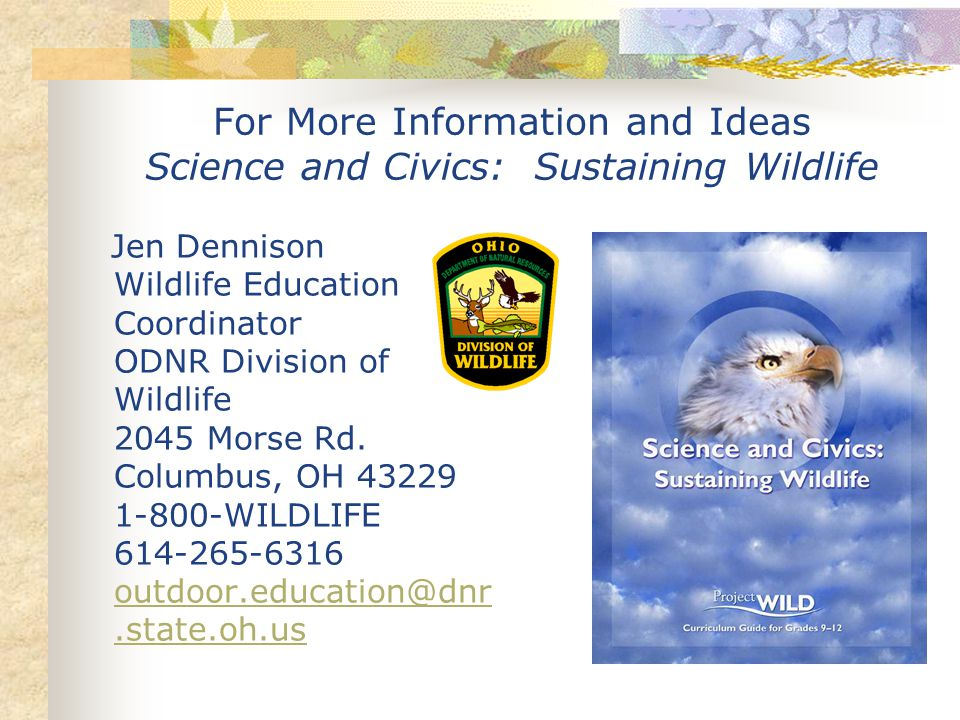 For More Information and Ideas Science and Civics: Sustaining Wildlife Jen Dennison Wildlife Education Coordinator ODNR Division of Wildlife 2045 Morse Rd.