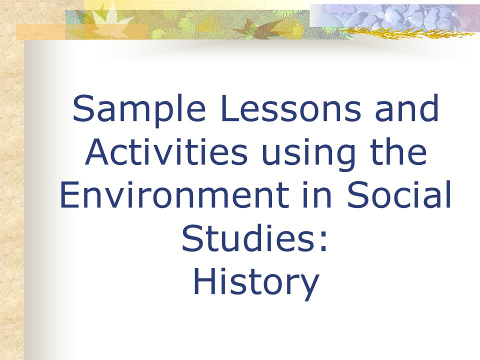 Sample Lessons and Activities using the Environment in Social Studies: History