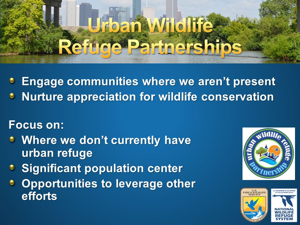 Engage communities where we aren't present Nurture appreciation for wildlife conservation Focus on: Where we don't currently have an urban refuge Significant population center Opportunities to leverage other efforts