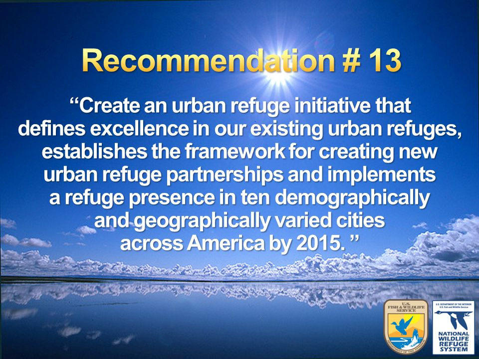 Create an urban refuge initiative that defines excellence in our existing urban refuges, establishes the framework for creating new urban refuge partnerships and implements a refuge presence in ten demographically and geographically varied cities across America by 2015.