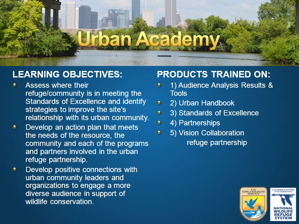 PRODUCTS TRAINED ON: 1) Audience Analysis Results & Tools 2) Urban Handbook 3) Standards of Excellence 4) Partnerships 5) Vision Collaboration refuge partnership LEARNING OBJECTIVES: Assess where their refuge/community is in meeting the Standards of Excellence and identify strategies to improve the site's relationship with its urban community.