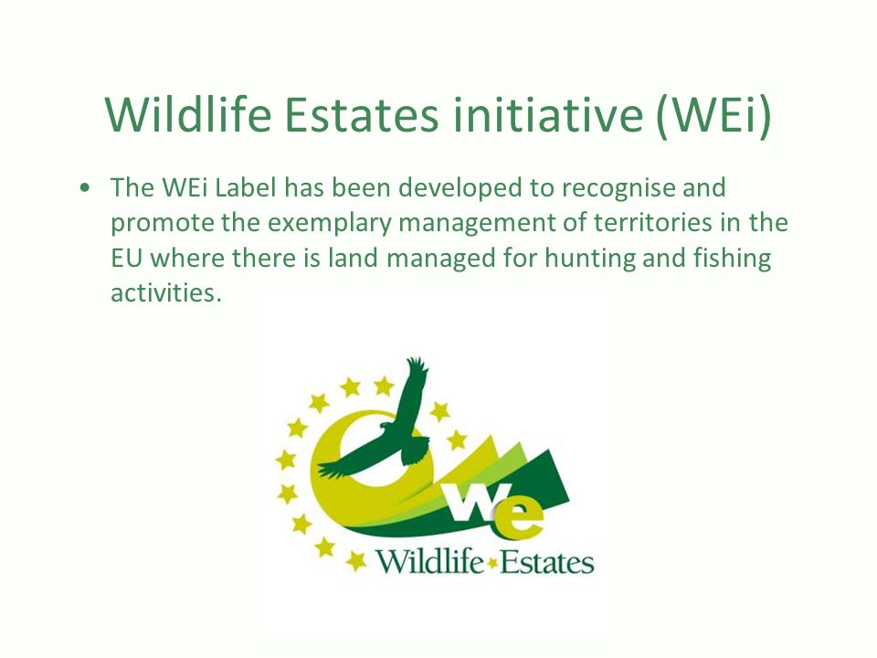 Wildlife Estates initiative (WEi) The WEi Label has been developed to recognise and promote the exemplary management of territories in the EU where there is land managed for hunting and fishing activities.