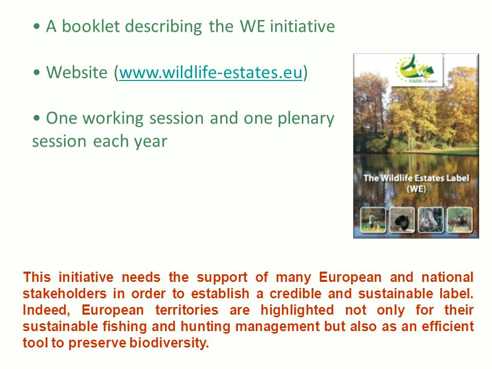 A booklet describing the WE initiative Website (www.wildlife-estates.eu)www.wildlife-estates.eu One working session and one plenary session each year This initiative needs the support of many European and national stakeholders in order to establish a credible and sustainable label.