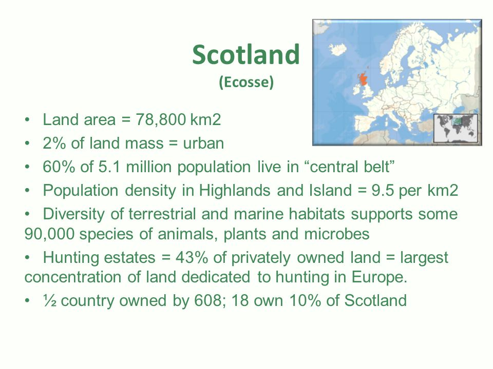 Scotland (Ecosse) Land area = 78,800 km2 2% of land mass = urban 60% of 5.1 million population live in central belt Population density in Highlands and Island = 9.5 per km2 Diversity of terrestrial and marine habitats supports some 90,000 species of animals, plants and microbes Hunting estates = 43% of privately owned land = largest concentration of land dedicated to hunting in Europe.