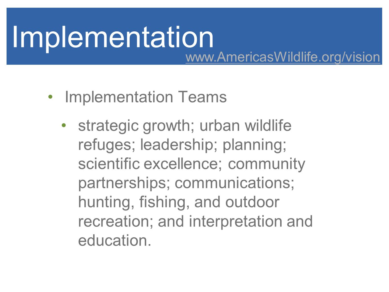 Implementation Implementation Teams strategic growth; urban wildlife refuges; leadership; planning; scientific excellence; community partnerships; communications; hunting, fishing, and outdoor recreation; and interpretation and education.