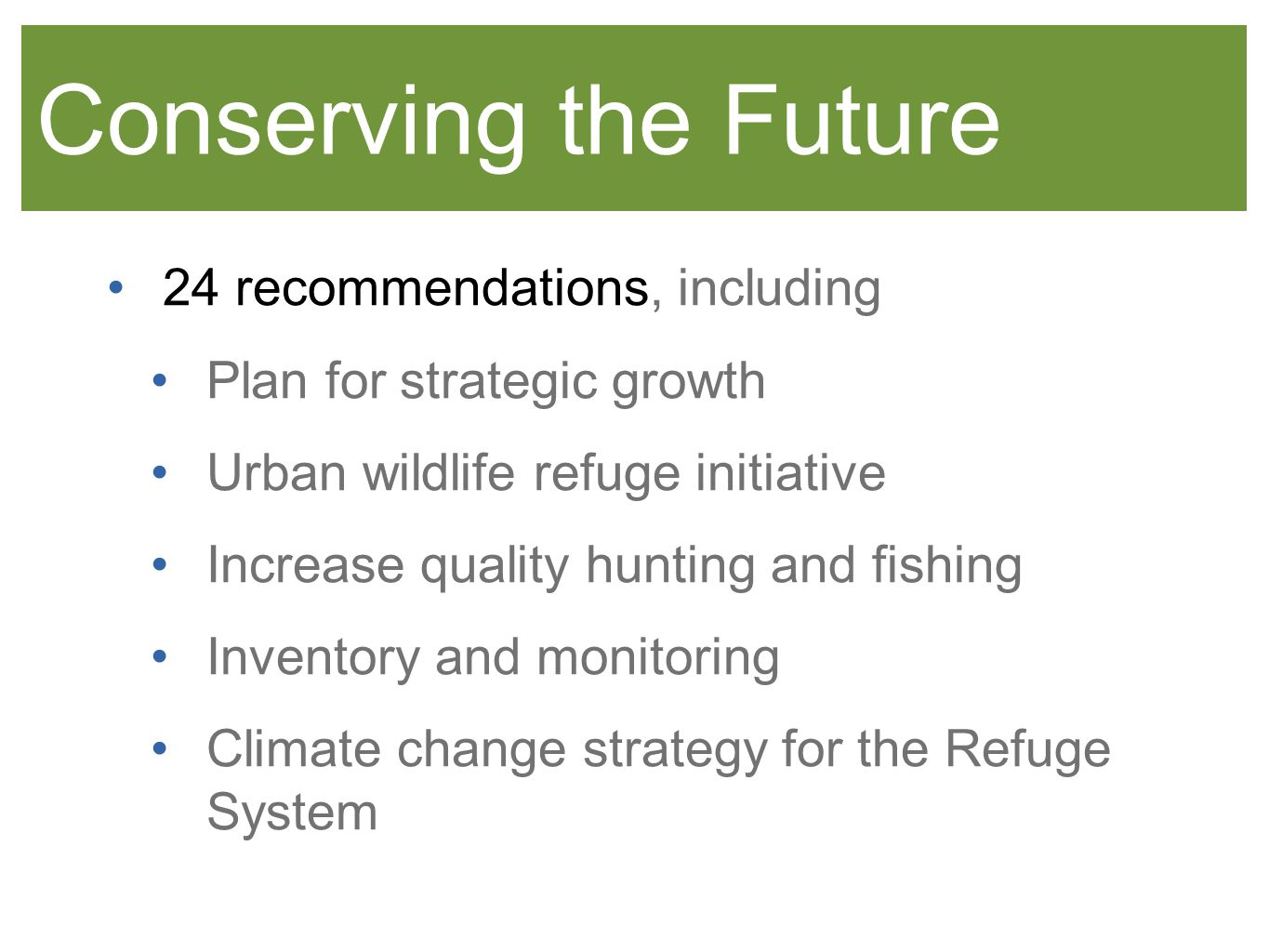 Conserving the Future 24 recommendations, including Plan for strategic growth Urban wildlife refuge initiative Increase quality hunting and fishing Inventory and monitoring Climate change strategy for the Refuge System