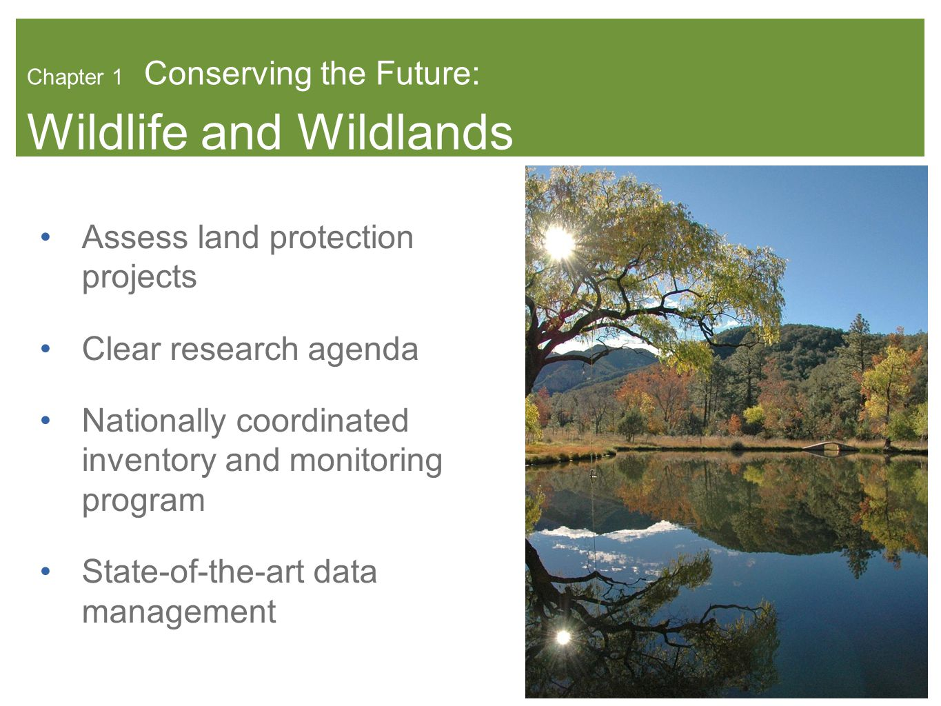 Chapter 1 Conserving the Future: Wildlife and Wildlands Assess land protection projects Clear research agenda Nationally coordinated inventory and monitoring program State-of-the-art data management