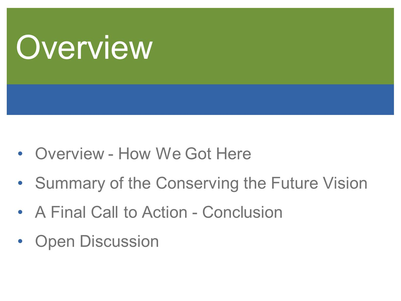 Overview Overview - How We Got Here Summary of the Conserving the Future Vision A Final Call to Action - Conclusion Open Discussion