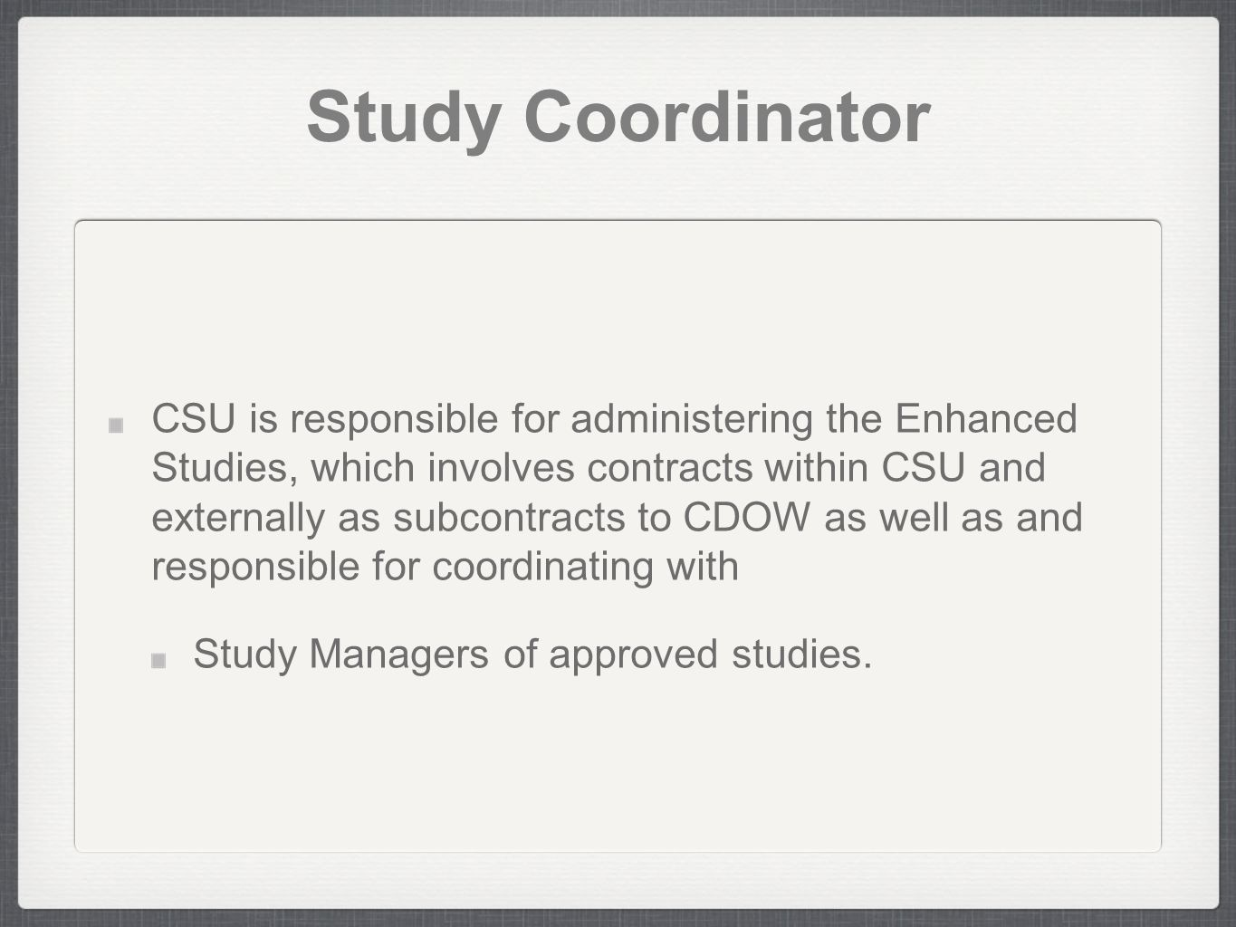 Study Coordinator CSU is responsible for administering the Enhanced Studies, which involves contracts within CSU and externally as subcontracts to CDOW as well as and responsible for coordinating with Study Managers of approved studies.