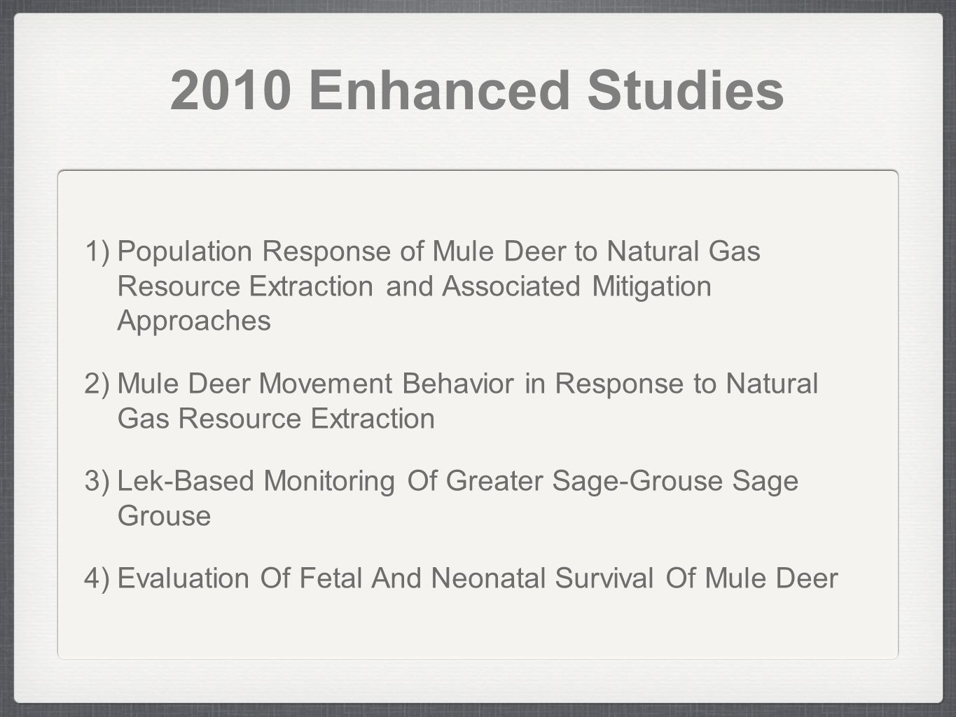 2010 Enhanced Studies 1) Population Response of Mule Deer to Natural Gas Resource Extraction and Associated Mitigation Approaches 2) Mule Deer Movement Behavior in Response to Natural Gas Resource Extraction 3) Lek-Based Monitoring Of Greater Sage-Grouse Sage Grouse 4) Evaluation Of Fetal And Neonatal Survival Of Mule Deer