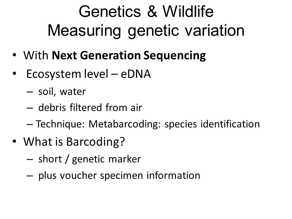 With Next Generation Sequencing Ecosystem level – eDNA – soil, water – debris filtered from air – Technique: Metabarcoding: species identification What is Barcoding.