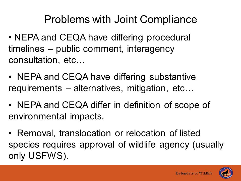 Defenders of Wildlife title here text here Problems with Joint Compliance NEPA and CEQA have differing procedural timelines – public comment, interagency consultation, etc… NEPA and CEQA have differing substantive requirements – alternatives, mitigation, etc… NEPA and CEQA differ in definition of scope of environmental impacts.