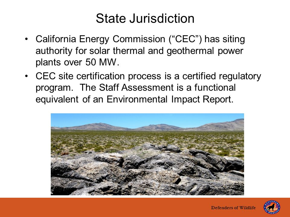 Defenders of Wildlife title here text here State Jurisdiction California Energy Commission ( CEC ) has siting authority for solar thermal and geothermal power plants over 50 MW.