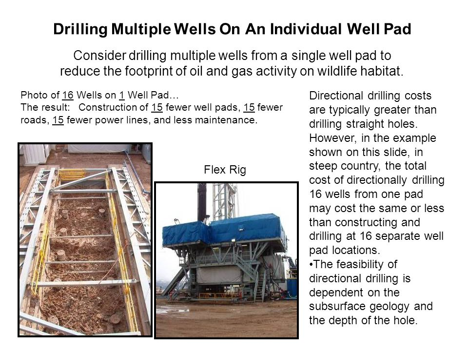 Drilling Multiple Wells On An Individual Well Pad Consider drilling multiple wells from a single well pad to reduce the footprint of oil and gas activity on wildlife habitat.