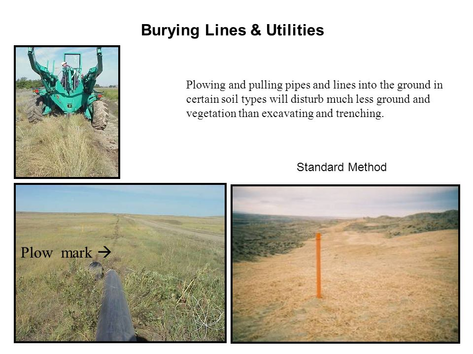 Burying Lines & Utilities Plowing and pulling pipes and lines into the ground in certain soil types will disturb much less ground and vegetation than excavating and trenching.