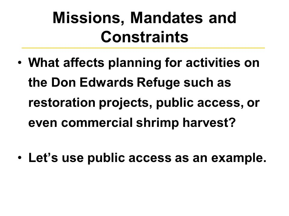 Missions, Mandates and Constraints What affects planning for activities on the Don Edwards Refuge such as restoration projects, public access, or even commercial shrimp harvest.