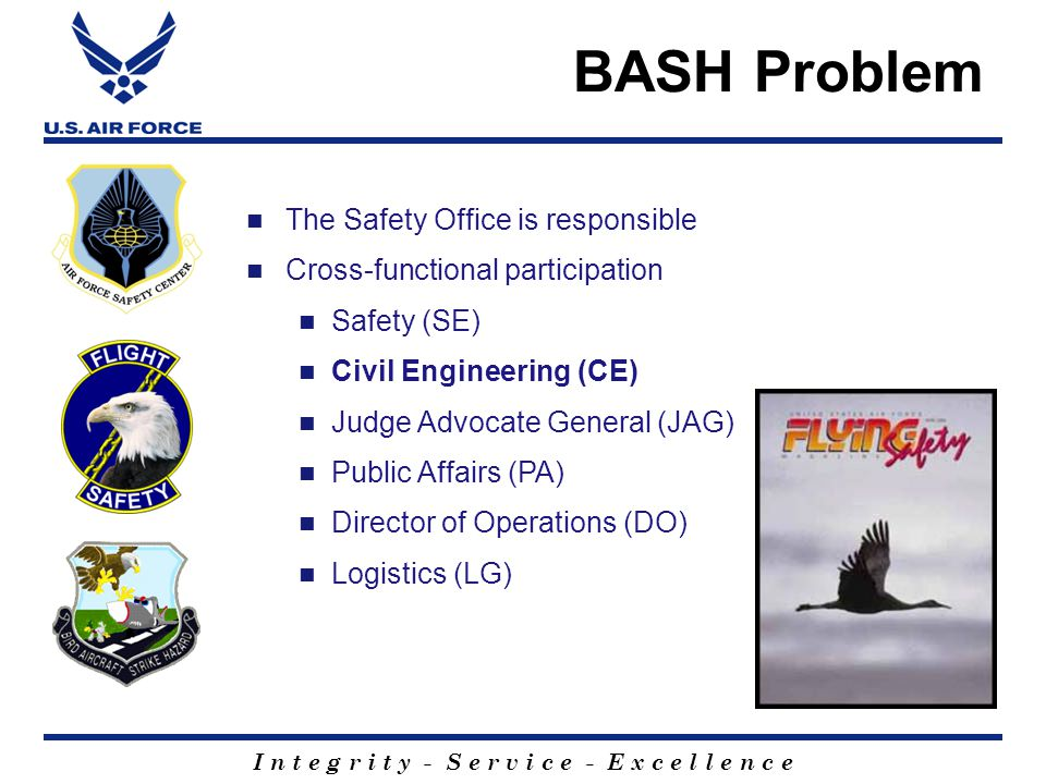 I n t e g r i t y - S e r v i c e - E x c e l l e n c e The Safety Office is responsible Cross-functional participation Safety (SE) Civil Engineering (CE) Judge Advocate General (JAG) Public Affairs (PA) Director of Operations (DO) Logistics (LG) BASH Problem