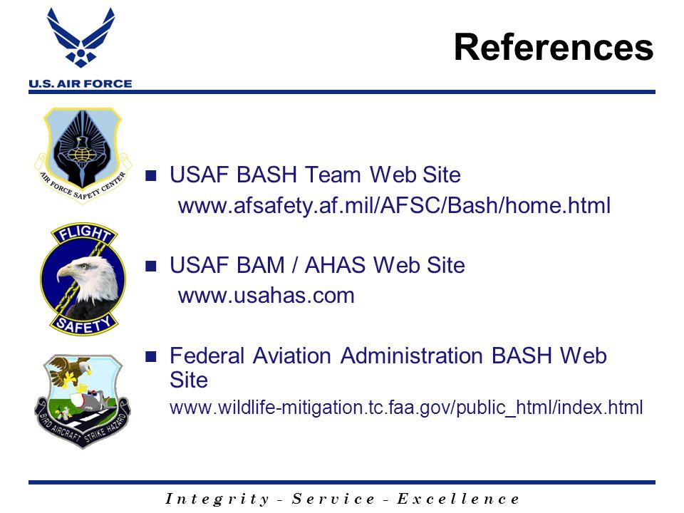 I n t e g r i t y - S e r v i c e - E x c e l l e n c e USAF BASH Team Web Site www.afsafety.af.mil/AFSC/Bash/home.html USAF BAM / AHAS Web Site www.usahas.com Federal Aviation Administration BASH Web Site www.wildlife-mitigation.tc.faa.gov/public_html/index.html References