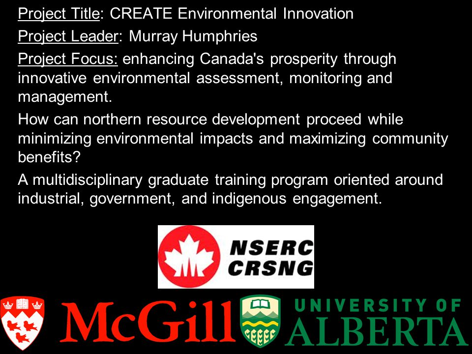 CREATE Environmental Innovation: The McGill research team… Murray Humphries (Natural Resource Sc and CINE) Impacts of northern resource development on traditional food security Biologging wildlife to predict, assess, and mitigate the impacts of northern resource development Contributions of wildlife co-management and participatory research to sustainable development Chris Solomon (Natural Resource Sc) Ecological and social-ecological dynamics of fisheries Fisheries management in the northern context Carbon cycle processes in pristine and impacted northern lakes