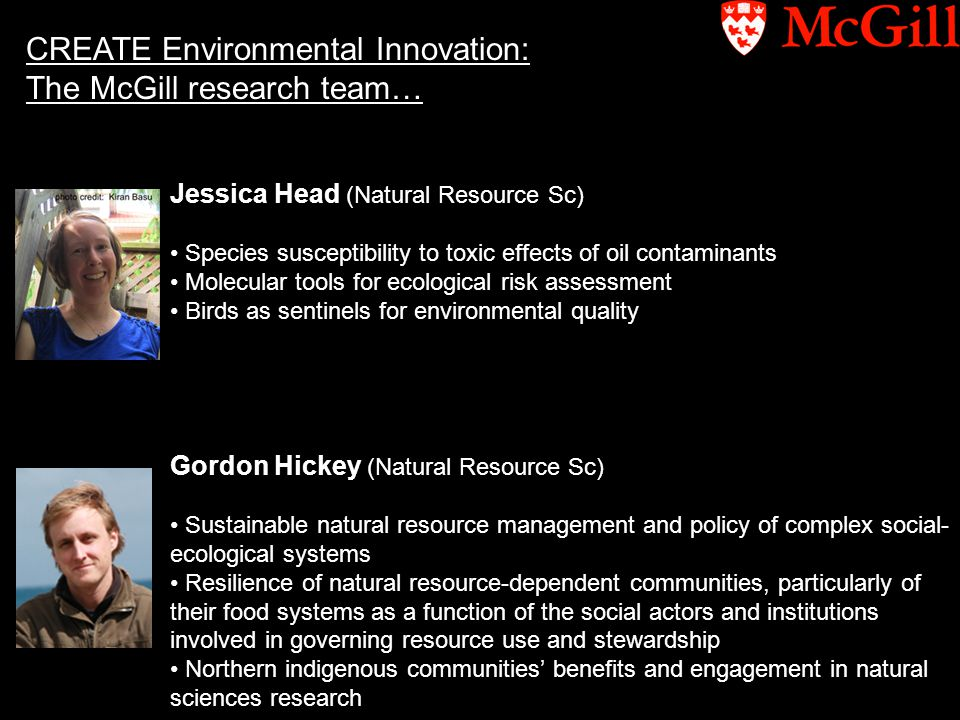 CREATE Environmental Innovation: The McGill research team… Jessica Head (Natural Resource Sc) Species susceptibility to toxic effects of oil contaminants Molecular tools for ecological risk assessment Birds as sentinels for environmental quality Gordon Hickey (Natural Resource Sc) Sustainable natural resource management and policy of complex social- ecological systems Resilience of natural resource-dependent communities, particularly of their food systems as a function of the social actors and institutions involved in governing resource use and stewardship Northern indigenous communities' benefits and engagement in natural sciences research