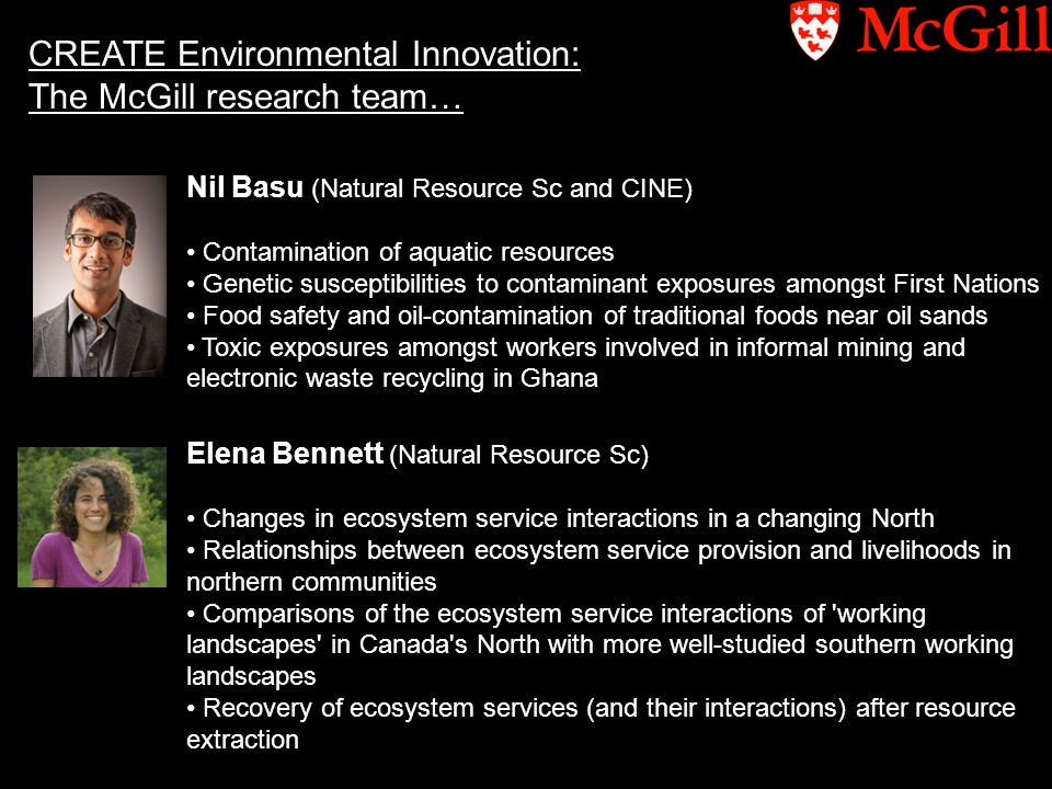 CREATE Environmental Innovation: The McGill research team… Nil Basu (Natural Resource Sc and CINE) Contamination of aquatic resources Genetic susceptibilities to contaminant exposures amongst First Nations Food safety and oil-contamination of traditional foods near oil sands Toxic exposures amongst workers involved in informal mining and electronic waste recycling in Ghana Elena Bennett (Natural Resource Sc) Changes in ecosystem service interactions in a changing North Relationships between ecosystem service provision and livelihoods in northern communities Comparisons of the ecosystem service interactions of working landscapes in Canada s North with more well-studied southern working landscapes Recovery of ecosystem services (and their interactions) after resource extraction