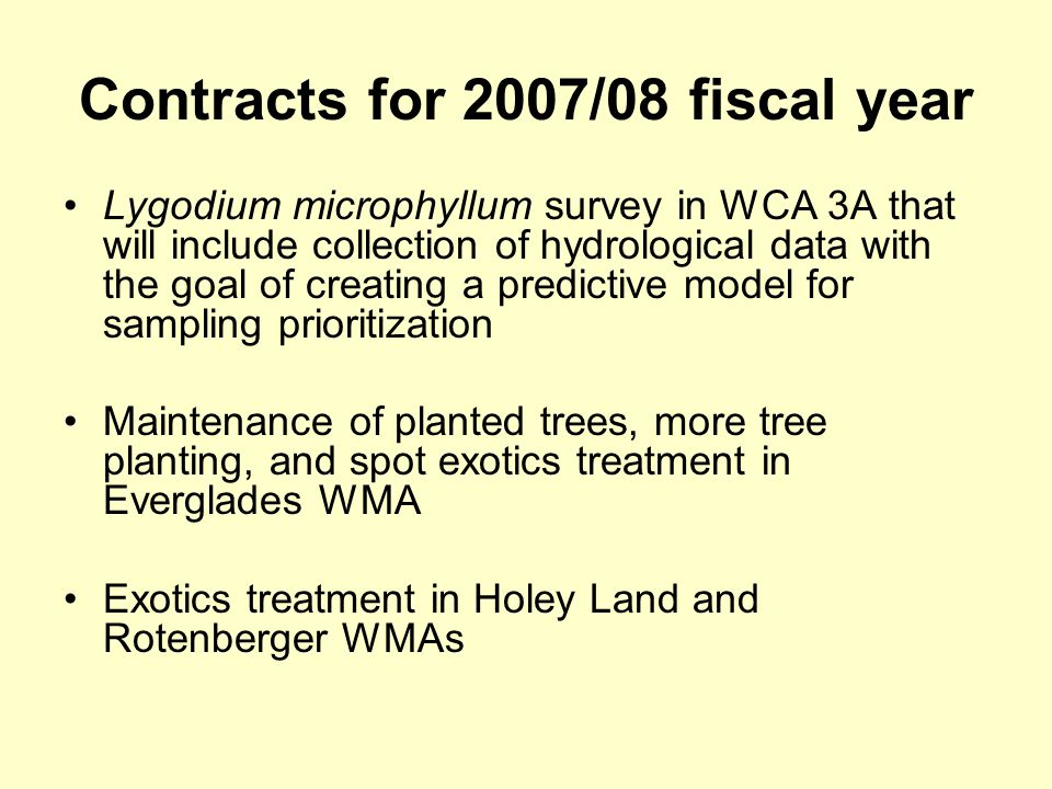Contracts for 2007/08 fiscal year Lygodium microphyllum survey in WCA 3A that will include collection of hydrological data with the goal of creating a predictive model for sampling prioritization Maintenance of planted trees, more tree planting, and spot exotics treatment in Everglades WMA Exotics treatment in Holey Land and Rotenberger WMAs