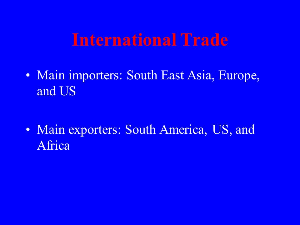 International Trade Main importers: South East Asia, Europe, and US Main exporters: South America, US, and Africa