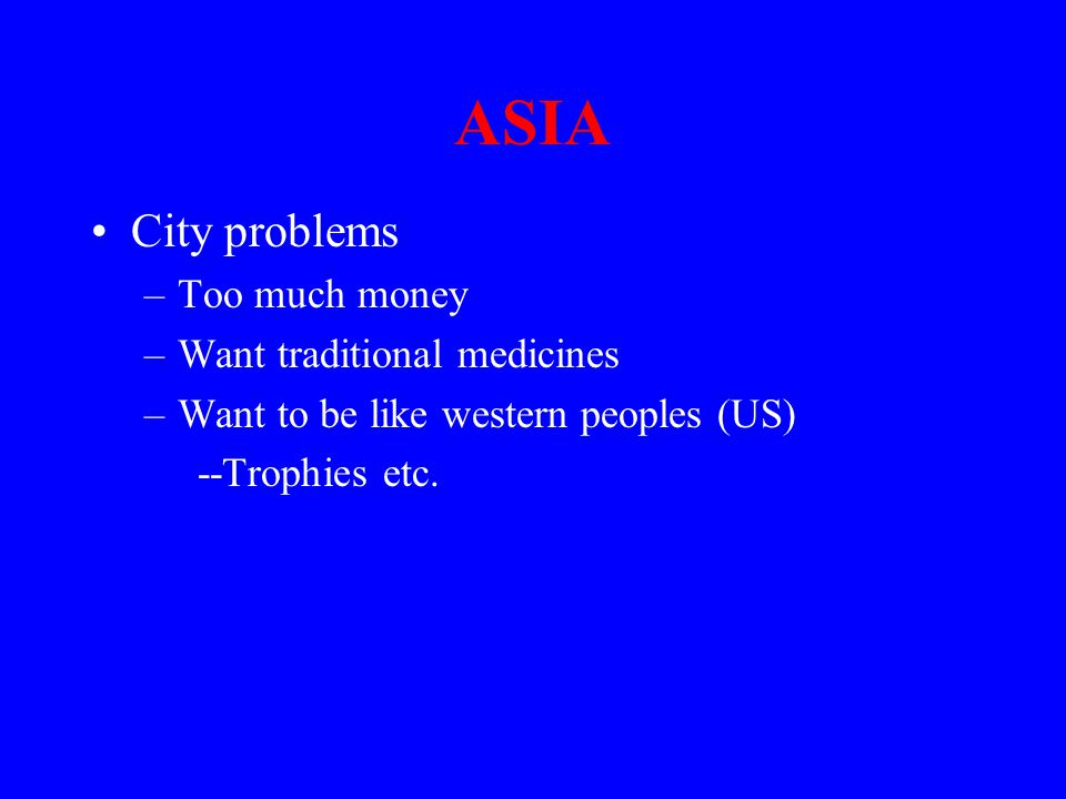 ASIA City problems –Too much money –Want traditional medicines –Want to be like western peoples (US) --Trophies etc.