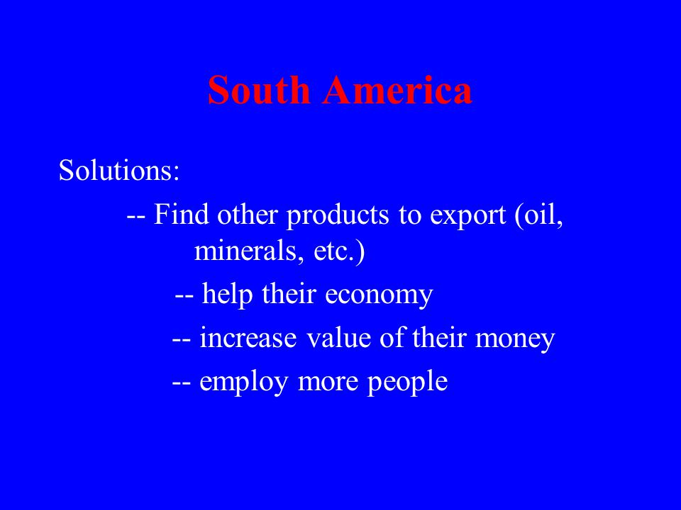 South America Solutions: -- Find other products to export (oil, minerals, etc.) -- help their economy -- increase value of their money -- employ more people