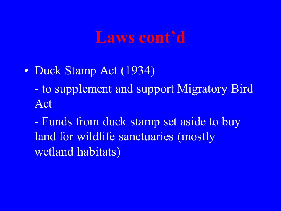 Laws cont'd Duck Stamp Act (1934) - to supplement and support Migratory Bird Act - Funds from duck stamp set aside to buy land for wildlife sanctuaries (mostly wetland habitats)