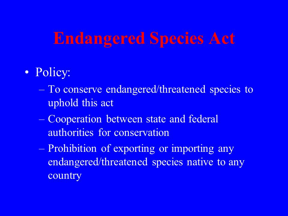 Endangered Species Act Policy: –To conserve endangered/threatened species to uphold this act –Cooperation between state and federal authorities for conservation –Prohibition of exporting or importing any endangered/threatened species native to any country