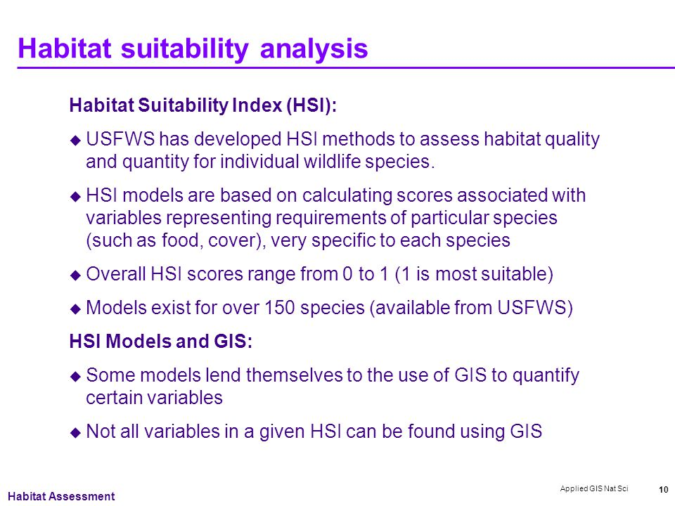 Applied GIS Nat Sci 10 Habitat suitability analysis Habitat Suitability Index (HSI):  USFWS has developed HSI methods to assess habitat quality and quantity for individual wildlife species.