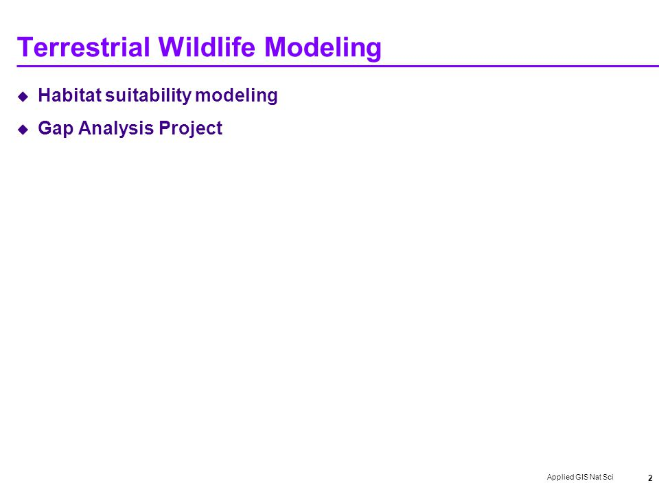 Applied GIS Nat Sci 2 Terrestrial Wildlife Modeling  Habitat suitability modeling  Gap Analysis Project
