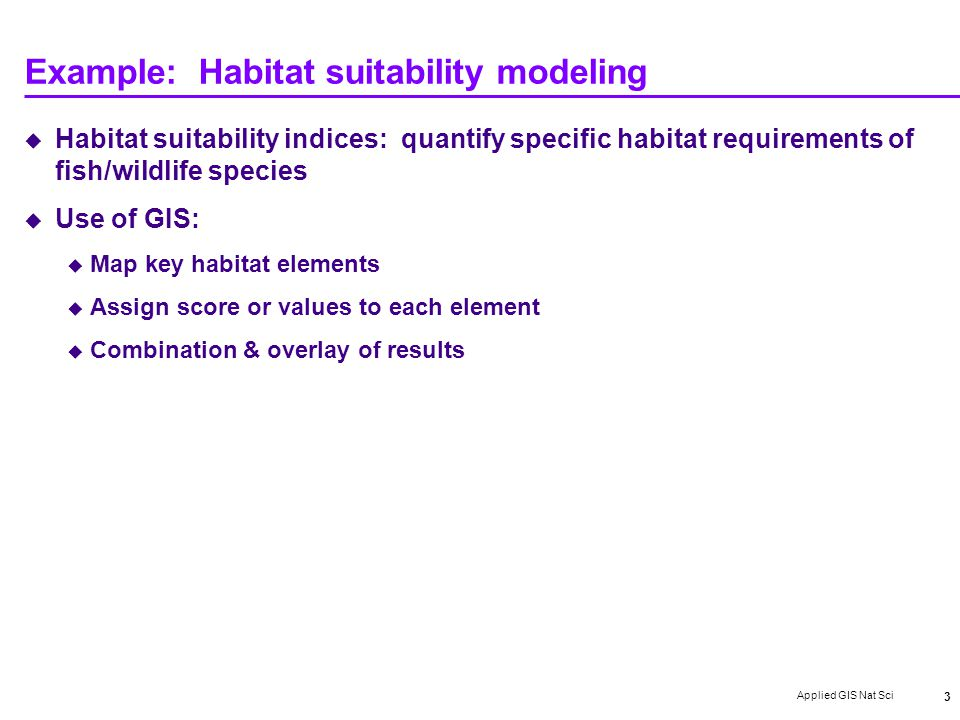 Applied GIS Nat Sci 3 Example: Habitat suitability modeling  Habitat suitability indices: quantify specific habitat requirements of fish/wildlife species  Use of GIS:  Map key habitat elements  Assign score or values to each element  Combination & overlay of results