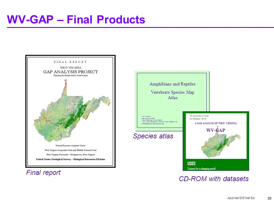 Applied GIS Nat Sci 30 WV-GAP – Final Products Amphibians and Reptiles Vertebrate Species Map Atlas West Virginia Gap Analysis Project Natural Resource Analysis Center West Virginia Cooperative Fish and Wildife Research Unit USGS Biological Resources Division USGS Science for a changing world U.S.