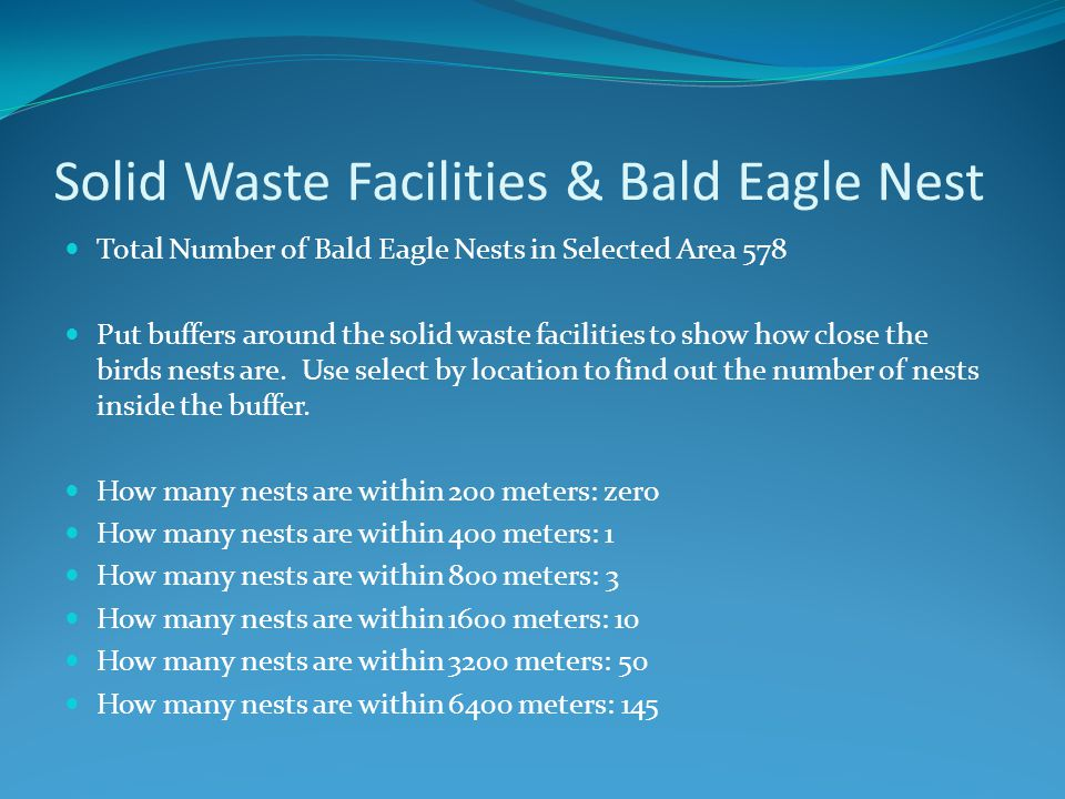 Solid Waste Facilities & Bald Eagle Nest Total Number of Bald Eagle Nests in Selected Area 578 Put buffers around the solid waste facilities to show how close the birds nests are.