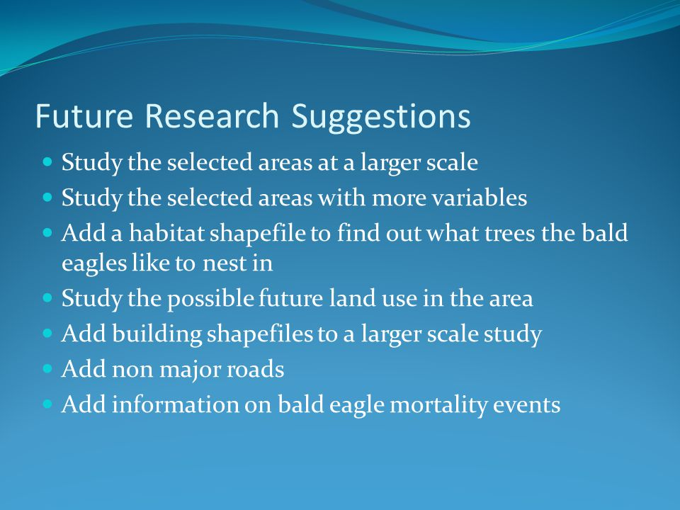 Future Research Suggestions Study the selected areas at a larger scale Study the selected areas with more variables Add a habitat shapefile to find ou