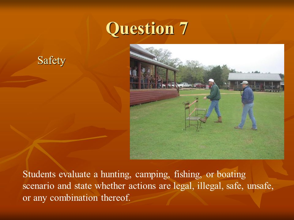 Question 7 Safety Students evaluate a hunting, camping, fishing, or boating scenario and state whether actions are legal, illegal, safe, unsafe, or an