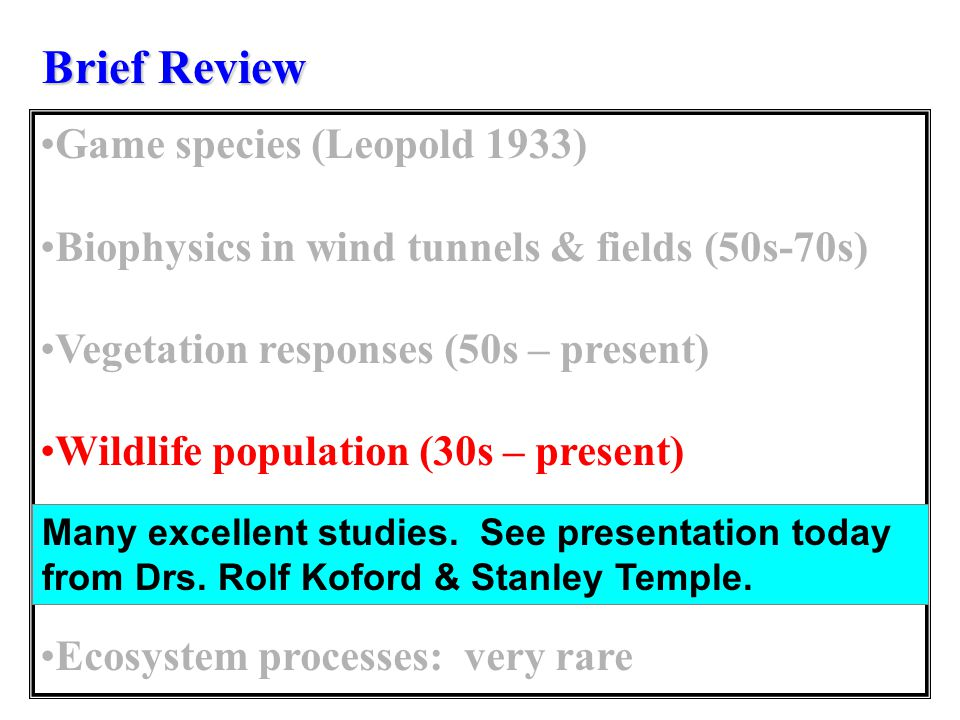Brief Review Game species (Leopold 1933) Biophysics in wind tunnels & fields (50s-70s) Vegetation responses (50s – present) Wildlife population (30s – present) Microclimate (late 80s – present) Ecosystem processes: very rare Many excellent studies.