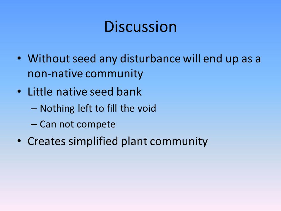 Discussion Without seed any disturbance will end up as a non-native community Little native seed bank – Nothing left to fill the void – Can not compete Creates simplified plant community