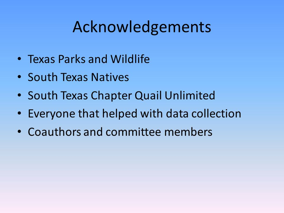 Acknowledgements Texas Parks and Wildlife South Texas Natives South Texas Chapter Quail Unlimited Everyone that helped with data collection Coauthors and committee members