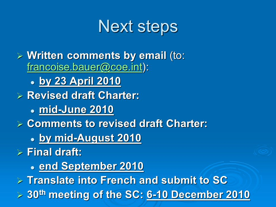 Next steps  Written comments by email (to: francoise.bauer@coe.int): francoise.bauer@coe.int by 23 April 2010 by 23 April 2010  Revised draft Charter: mid-June 2010 mid-June 2010  Comments to revised draft Charter: by mid-August 2010 by mid-August 2010  Final draft: end September 2010 end September 2010  Translate into French and submit to SC  30 th meeting of the SC: 6-10 December 2010