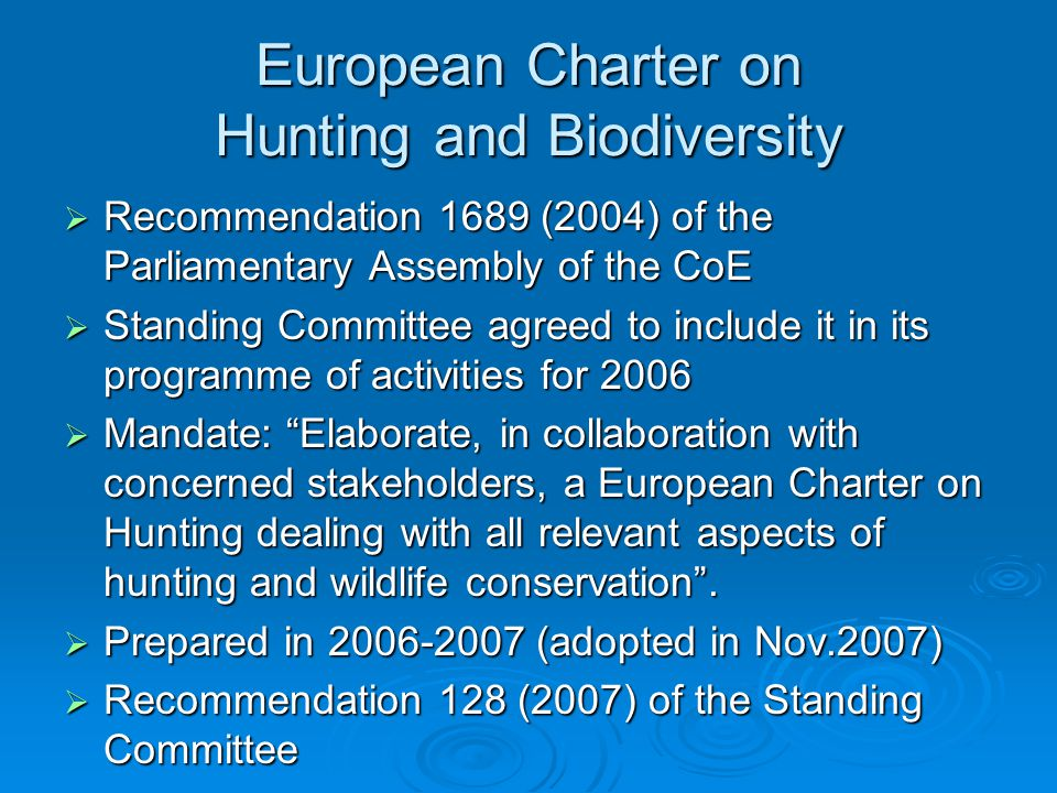 European Charter on Hunting and Biodiversity  Recommendation 1689 (2004) of the Parliamentary Assembly of the CoE  Standing Committee agreed to include it in its programme of activities for 2006  Mandate: Elaborate, in collaboration with concerned stakeholders, a European Charter on Hunting dealing with all relevant aspects of hunting and wildlife conservation .